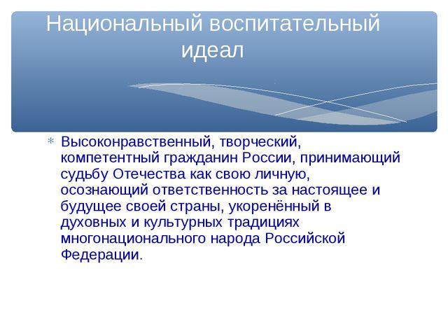 Высоконравственный, творческий, компетентный гражданин России, принимающий су...