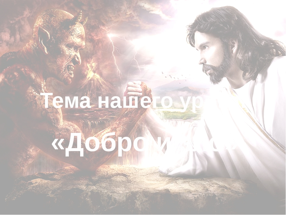 Тема нашего урока: «Добро и зло»