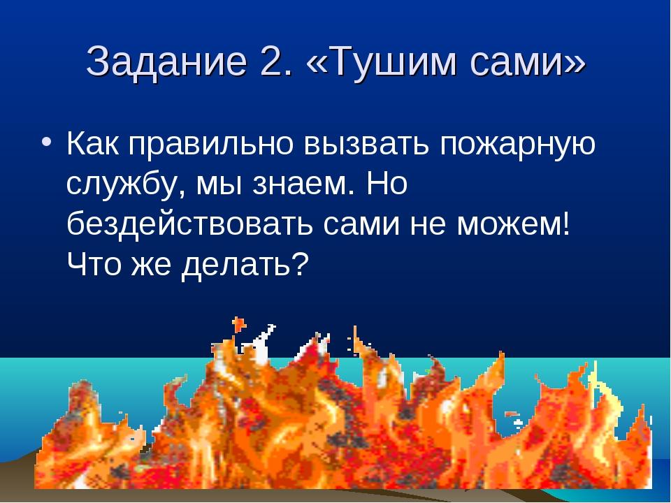 Задание 2. «Тушим сами» Как правильно вызвать пожарную службу, мы знаем. Но б...