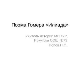 Поэма Гомера «Илиада» Учитель истории МБОУ г. Иркутска СОШ №73 Попов П.С.