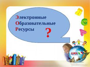 ? Электронные Образовательные Ресурсы