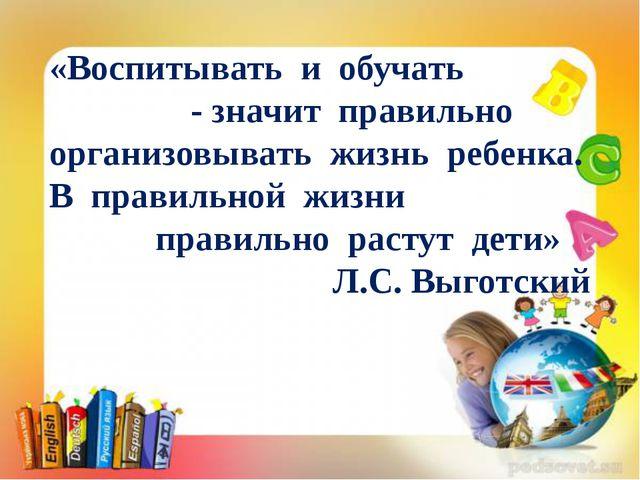 «Воспитывать и обучать - значит правильно организовывать жизнь ребенка. В пра...