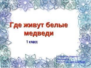 Где живут белые медведи 1 класс Гончаренко Марина Николаевна Учитель высшей к
