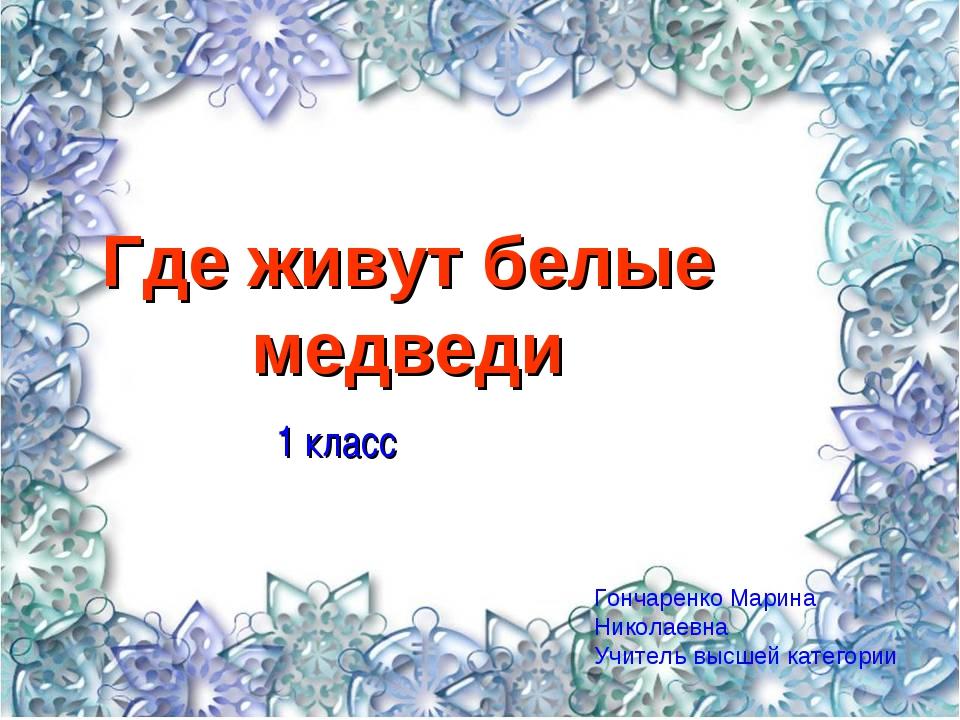 Где живут белые медведи 1 класс Гончаренко Марина Николаевна Учитель высшей к...