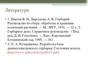 Литература 1. Павлов В. Н., Барсукова А. В. Гербарий: Руководство по сбору, о