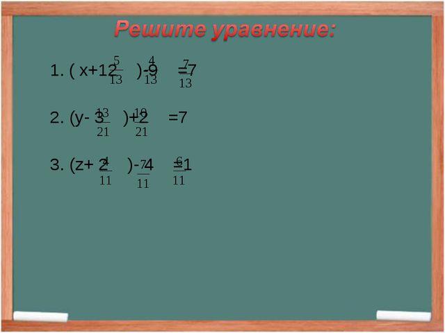 1. ( x+12 )-9 =7 2. (y- 3 )+2 =7 3. (z+ 2 )- 4 =1