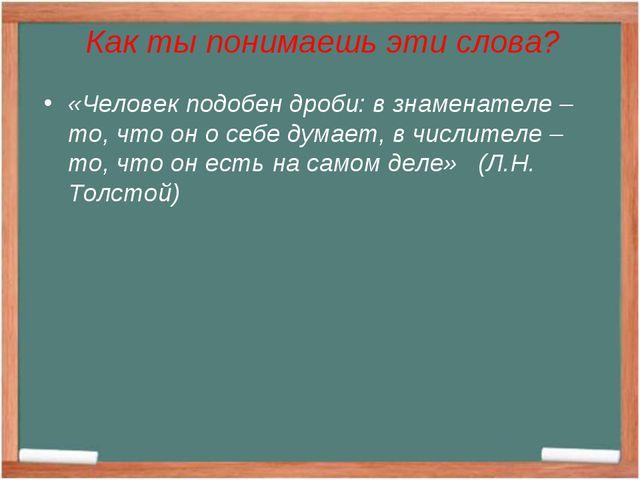 Как ты понимаешь эти слова? «Человек подобен дроби: в знаменателе – то, что о...