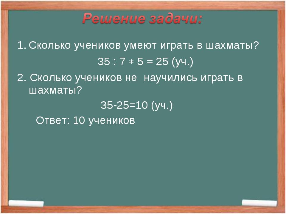 Сколько учеников умеют играть в шахматы? 35 : 7  5 = 25 (уч.) 2. Сколько уче...