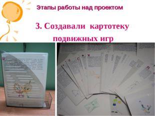 3. Создавали картотеку подвижных игр Этапы работы над проектом Руководитель: