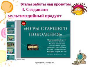 Руководитель: Осипова А.Н. 4. Создавали мультимедийный продукт Этапы работы н