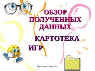 Руководитель: Осипова А.Н. ОБЗОР ПОЛУЧЕННЫХ ДАННЫХ КАРТОТЕКА ИГР Руководитель