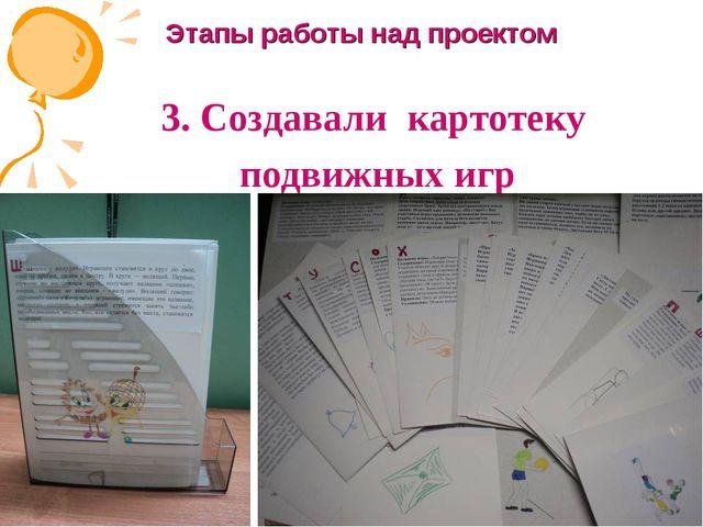 3. Создавали картотеку подвижных игр Этапы работы над проектом Руководитель:...