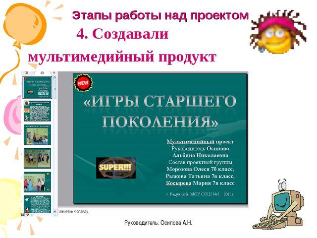 Руководитель: Осипова А.Н. 4. Создавали мультимедийный продукт Этапы работы н...