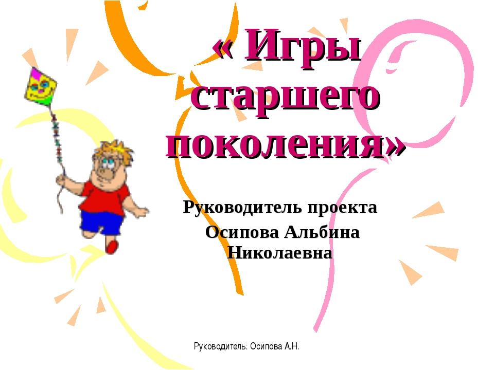 Руководитель: Осипова А.Н. « Игры старшего поколения» Руководитель проекта Ос...