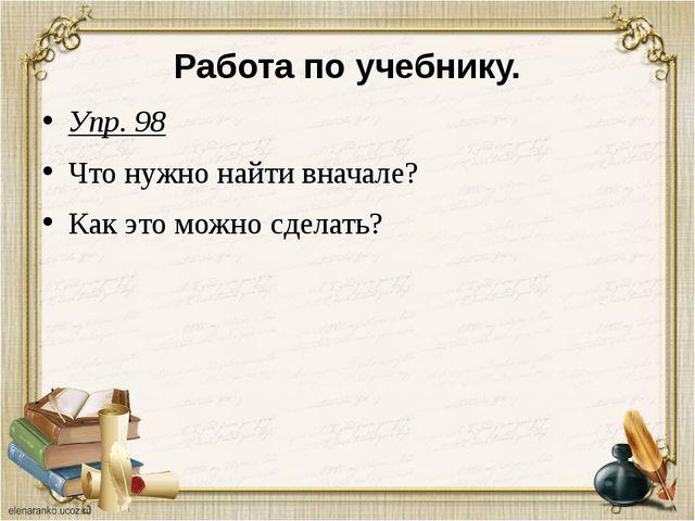 Работа по учебнику. Упр. 98 Что нужно найти вначале? Как это можно сделать?