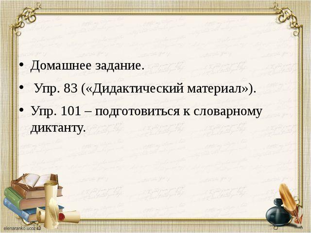 Домашнее задание. Упр. 83 («Дидактический материал»). Упр. 101 – подготовить...