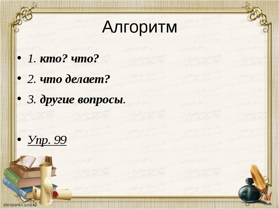 Алгоритм 1. кто? что? 2. что делает? 3. другие вопросы. Упр. 99