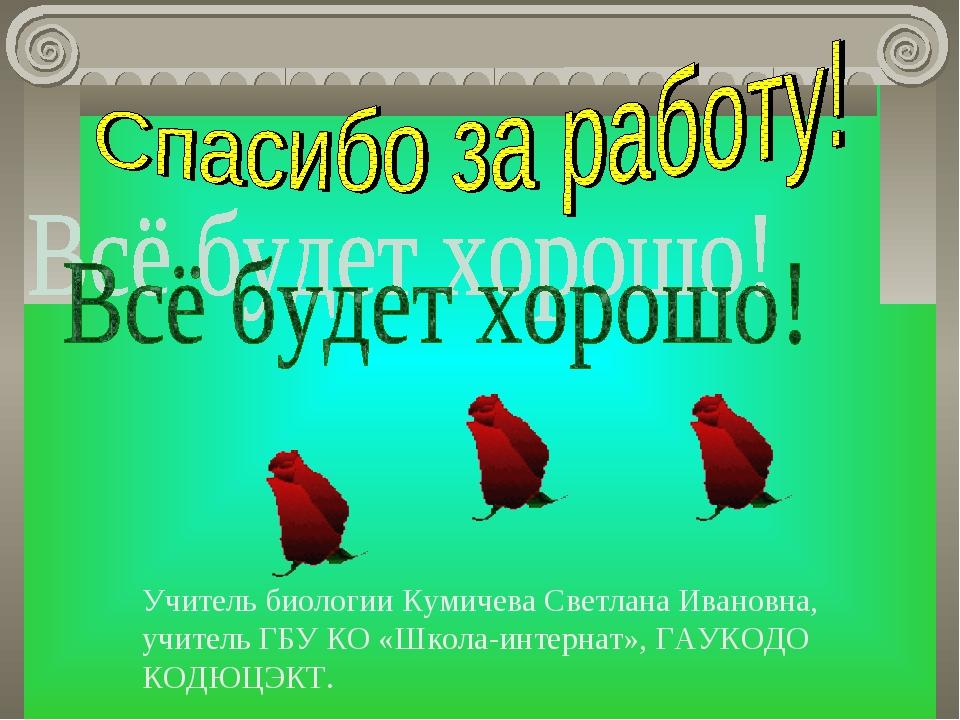 Учитель биологии Кумичева Светлана Ивановна, учитель ГБУ КО «Школа-интернат»,...