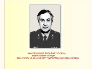 МАСЛЕННИКОВ ВИТАЛИЙ ТИТОВИЧ Подполковник милиции Заместитель начальника ОУР