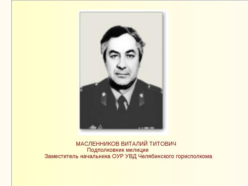 МАСЛЕННИКОВ ВИТАЛИЙ ТИТОВИЧ Подполковник милиции Заместитель начальника ОУР...