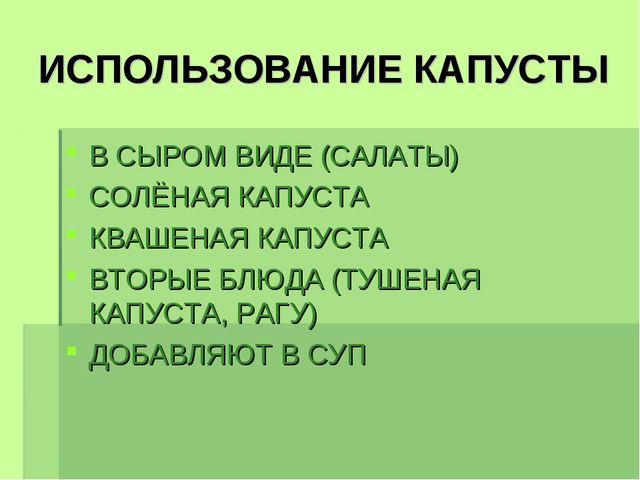 ИСПОЛЬЗОВАНИЕ КАПУСТЫ В СЫРОМ ВИДЕ (САЛАТЫ) СОЛЁНАЯ КАПУСТА КВАШЕНАЯ КАПУСТА...