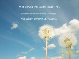 М.М. ПРИШВИН «ЗОЛОТОЙ ЛУГ» Выполнила учитель МБОУ «СОШ Ст. Старица» ЛЕБЕДЕВА