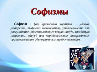Софизм - (от греческого sophisma – уловка, ухищрение, выдумка, головоломка),