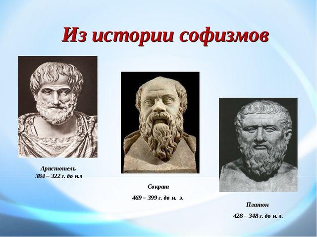 Из истории софизмов Сократ 469 – 399 г. до н. э. . Платон 428 – 348 г. до н....
