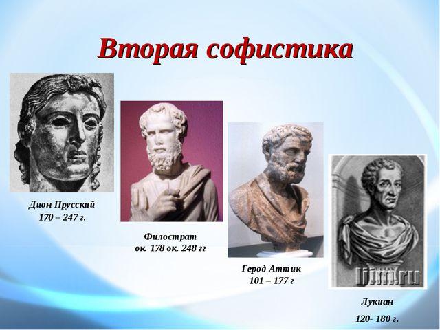 Вторая софистика Дион Прусский 170 – 247 г. Лукиан 120- 180 г. Герод Аттик 10...