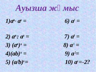 Ауызша жұмыс 1)am ● an = 6) а1 = 2) am : an = 7) а0 = 3) (am) n = 8) а-1 = 4)