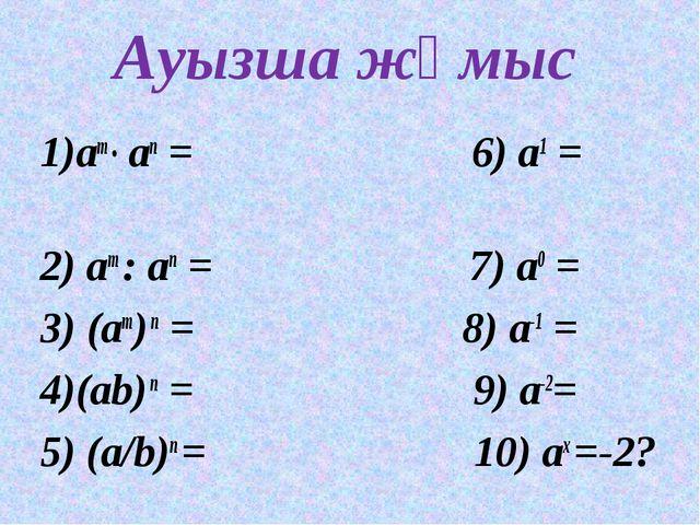 Ауызша жұмыс 1)am ● an = 6) а1 = 2) am : an = 7) а0 = 3) (am) n = 8) а-1 = 4)...