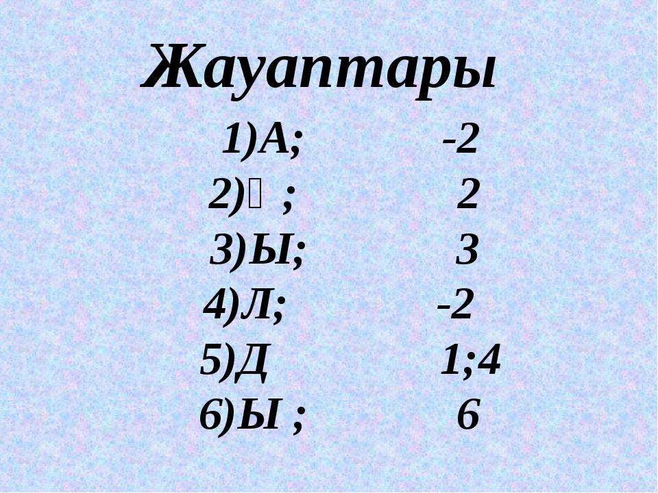Жауаптары 1)А; -2 2)Қ; 2 3)Ы; 3 4)Л; -2 5)Д 1;4 6)Ы ; 6