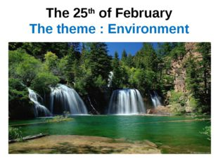 The 25th of February The theme : Environment