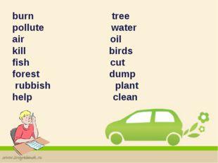 burn tree pollute water air oil kill birds fish cut forest dump rubbish plant