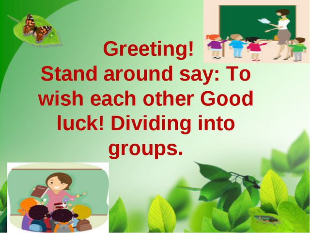 Greeting! Stand around say: To wish each other Good luck! Dividing into grou...
