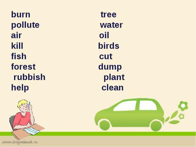 burn tree pollute water air oil kill birds fish cut forest dump rubbish plant...