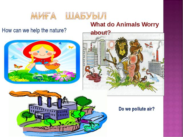 How can we help the nature? What do Animals Worry about? Do we pollute air?