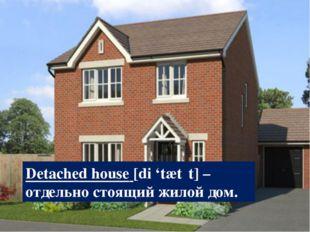 Detached house [di 'tætʃt] – отдельно стоящий жилой дом.