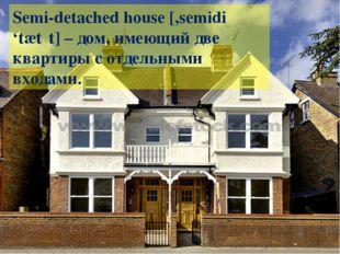 Semi-detached house [,semidi 'tætʃt] – дом, имеющий две квартиры с отдельными