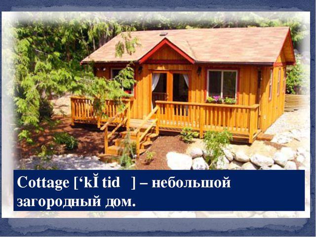 Cottage ['kɔtidʒ] – небольшой загородный дом.