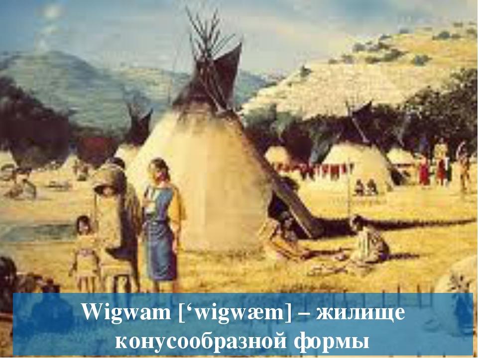 Wigwam ['wigwæm] – жилище конусообразной формы
