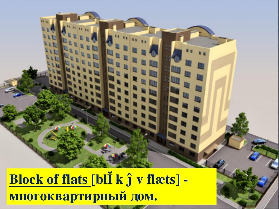 Block of flats [blɔk əv flæts] - многоквартирный дом.