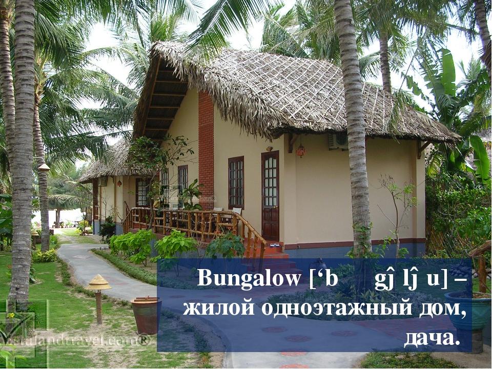 Bungalow ['bʌɳgələu] – жилой одноэтажный дом, дача.