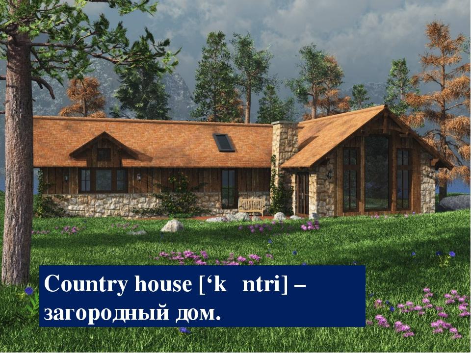 Country house ['kʌntri] – загородный дом.