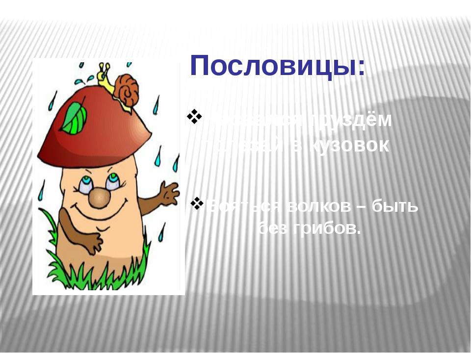 Пословицы: Назвался груздём полезай в кузовок Бояться волков – быть без грибов.