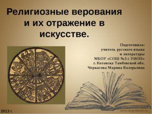 Религиозные верования и их отражение в искусстве. Подготовила: учитель русско