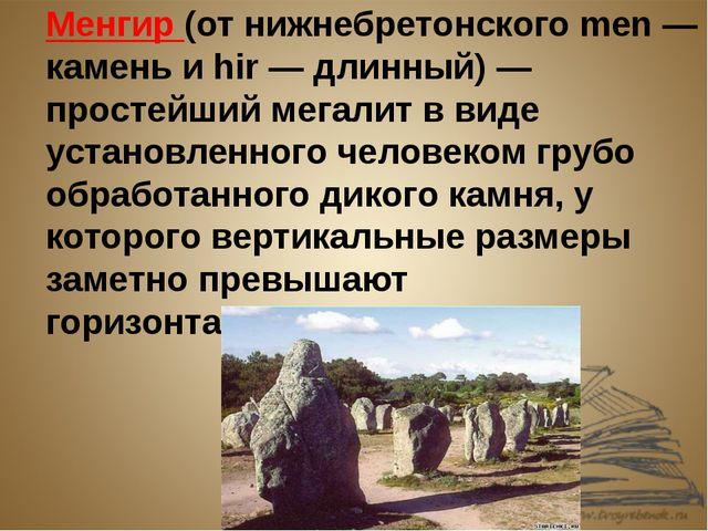 Менгир (от нижнебретонского men — камень и hir — длинный) — простейший мегали...