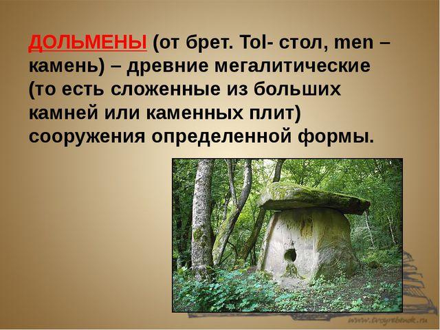 ДОЛЬМЕНЫ (от брет. Tol- стол, men – камень) – древние мегалитические (то есть...