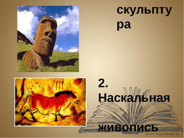 1.Каменная скульптура 2. Наскальная живопись
