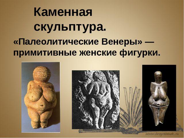 Каменная скульптура. «Палеолитические Венеры» — примитивные женские фигурки.